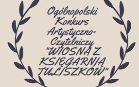 """Ogólnopolski Konkurs Artystyczno-Czytelniczy """"WIOSNA Z KSIĘGARNIĄ TULISZKÓW"""""""